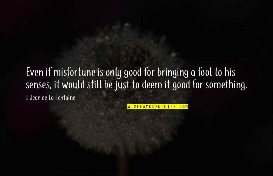 Only A Fool Quotes By Jean De La Fontaine: Even if misfortune is only good for bringing