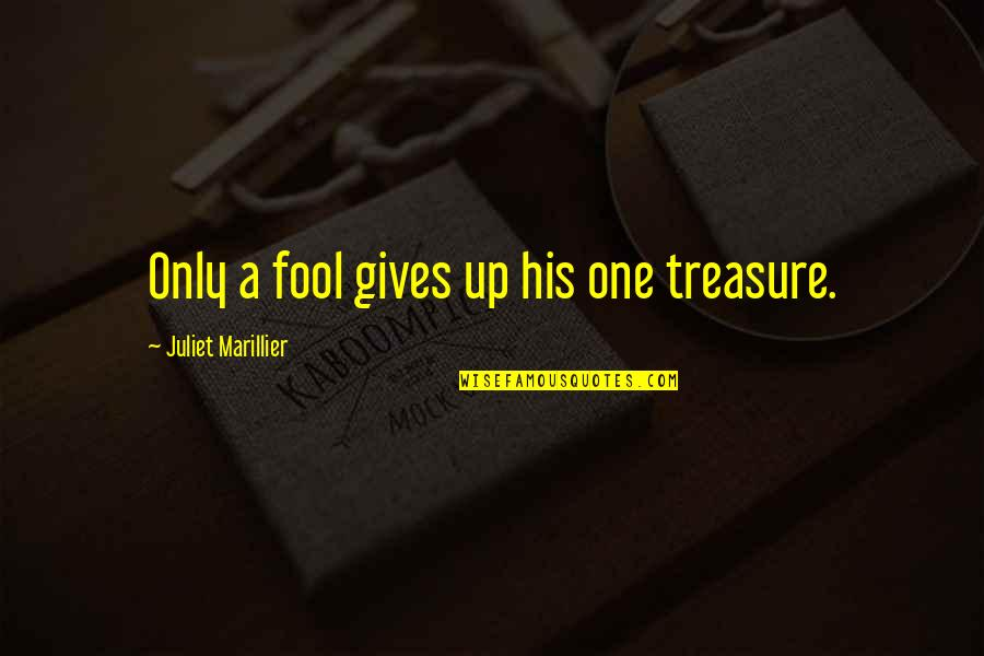 Only A Fool Quotes By Juliet Marillier: Only a fool gives up his one treasure.