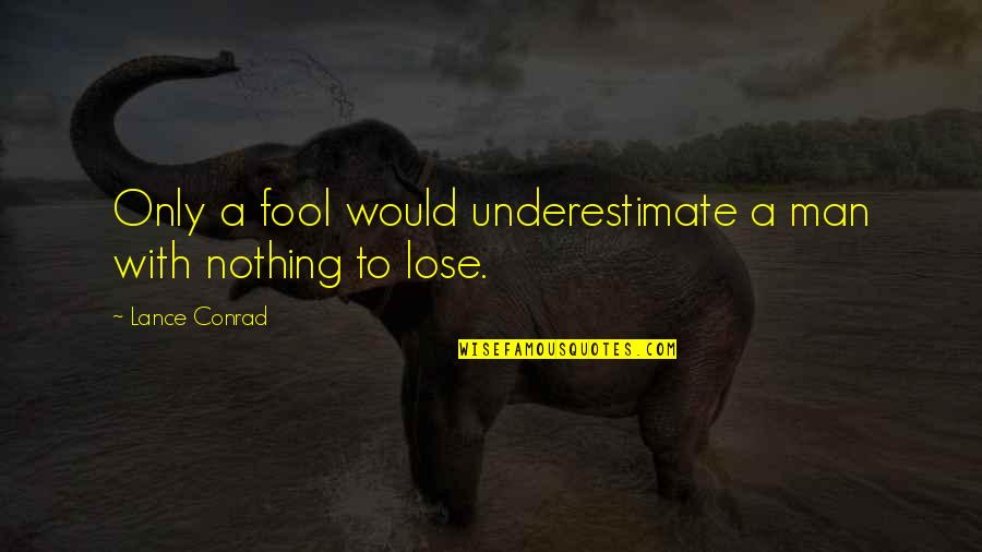 Only A Fool Quotes By Lance Conrad: Only a fool would underestimate a man with