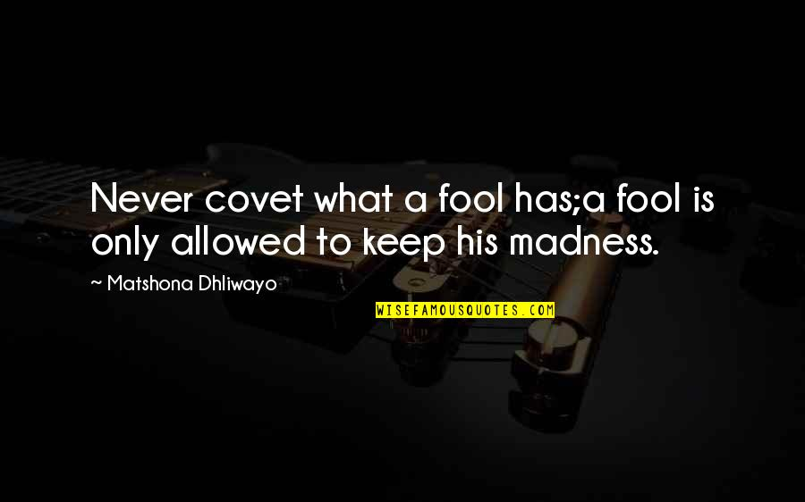 Only A Fool Quotes By Matshona Dhliwayo: Never covet what a fool has;a fool is