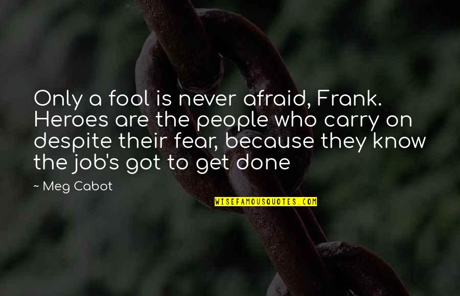 Only A Fool Quotes By Meg Cabot: Only a fool is never afraid, Frank. Heroes