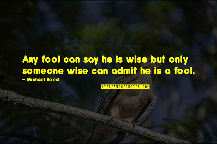 Only A Fool Quotes By Michael Reed: Any fool can say he is wise but