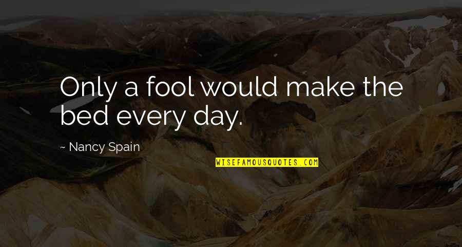 Only A Fool Quotes By Nancy Spain: Only a fool would make the bed every