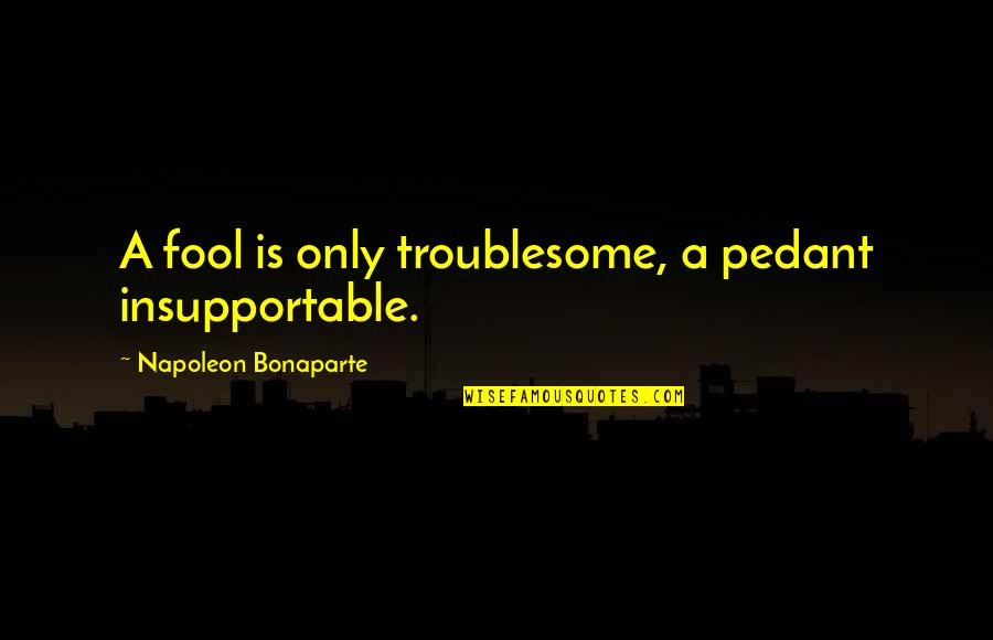 Only A Fool Quotes By Napoleon Bonaparte: A fool is only troublesome, a pedant insupportable.