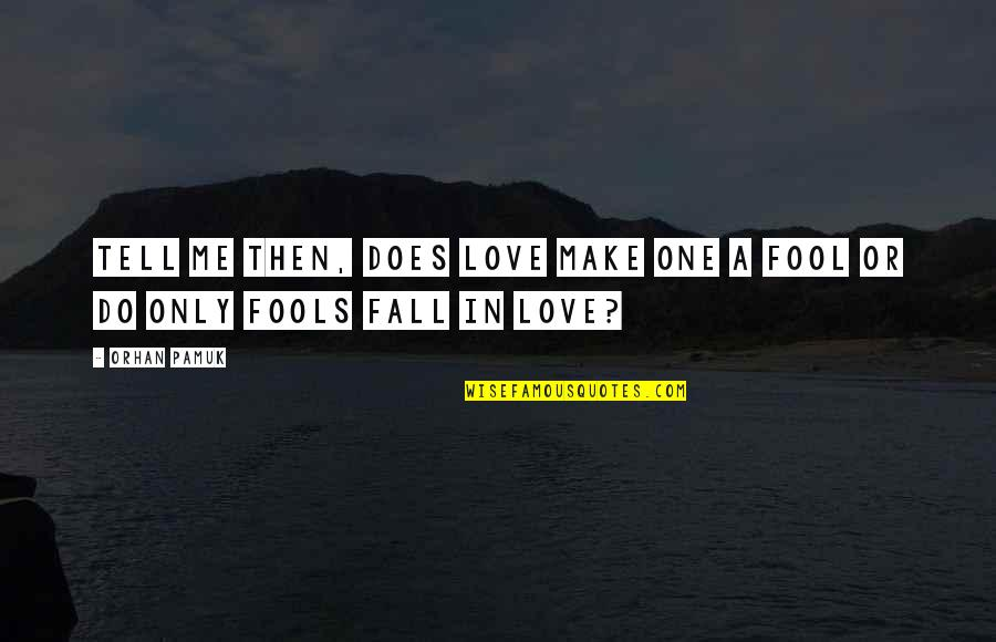 Only A Fool Quotes By Orhan Pamuk: Tell me then, does love make one a