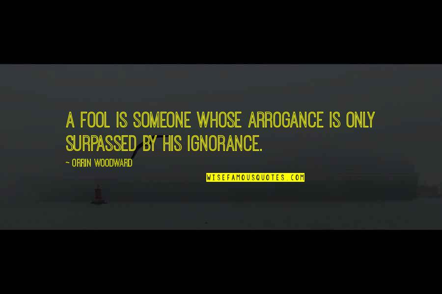 Only A Fool Quotes By Orrin Woodward: A fool is someone whose arrogance is only