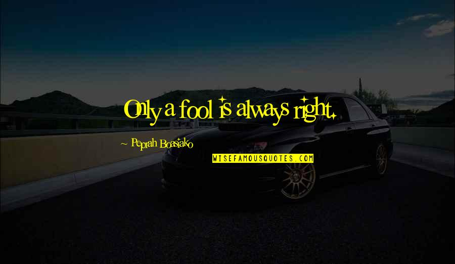 Only A Fool Quotes By Peprah Boasiako: Only a fool is always right.
