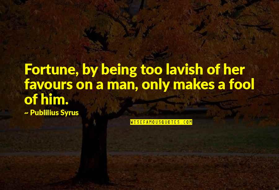 Only A Fool Quotes By Publilius Syrus: Fortune, by being too lavish of her favours