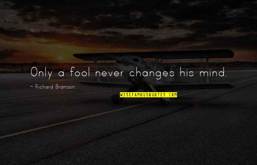 Only A Fool Quotes By Richard Branson: Only a fool never changes his mind.
