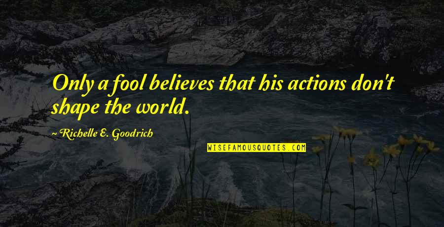 Only A Fool Quotes By Richelle E. Goodrich: Only a fool believes that his actions don't