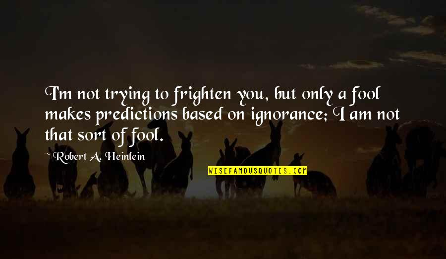 Only A Fool Quotes By Robert A. Heinlein: I'm not trying to frighten you, but only