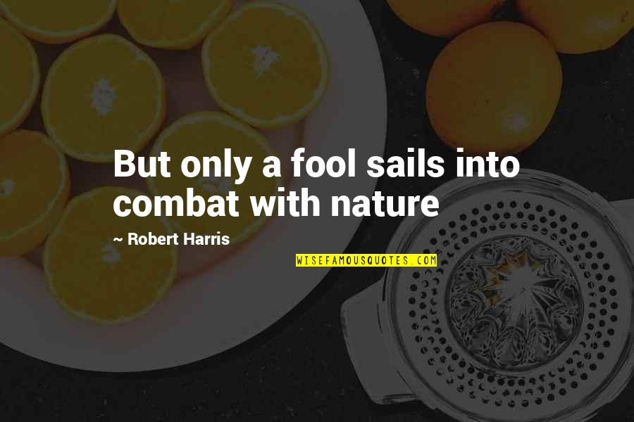 Only A Fool Quotes By Robert Harris: But only a fool sails into combat with