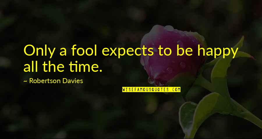 Only A Fool Quotes By Robertson Davies: Only a fool expects to be happy all