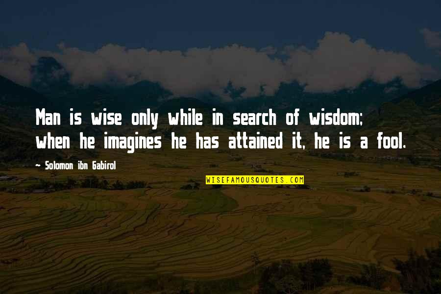 Only A Fool Quotes By Solomon Ibn Gabirol: Man is wise only while in search of