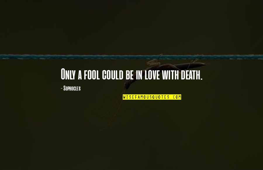 Only A Fool Quotes By Sophocles: Only a fool could be in love with