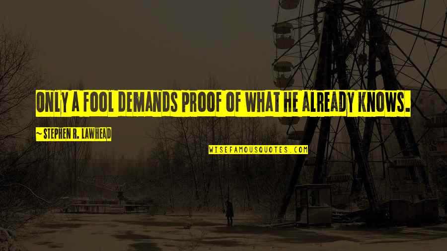 Only A Fool Quotes By Stephen R. Lawhead: Only a fool demands proof of what he
