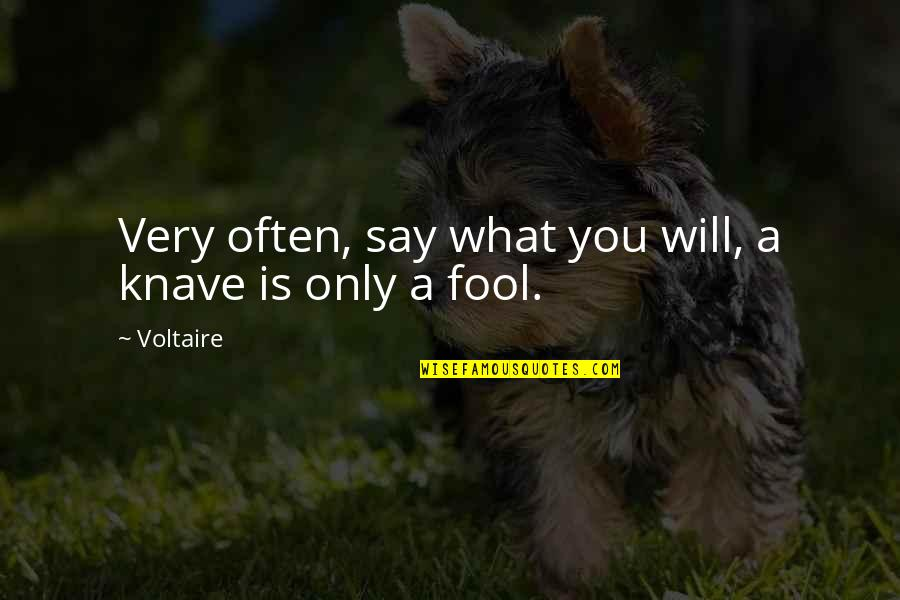 Only A Fool Quotes By Voltaire: Very often, say what you will, a knave