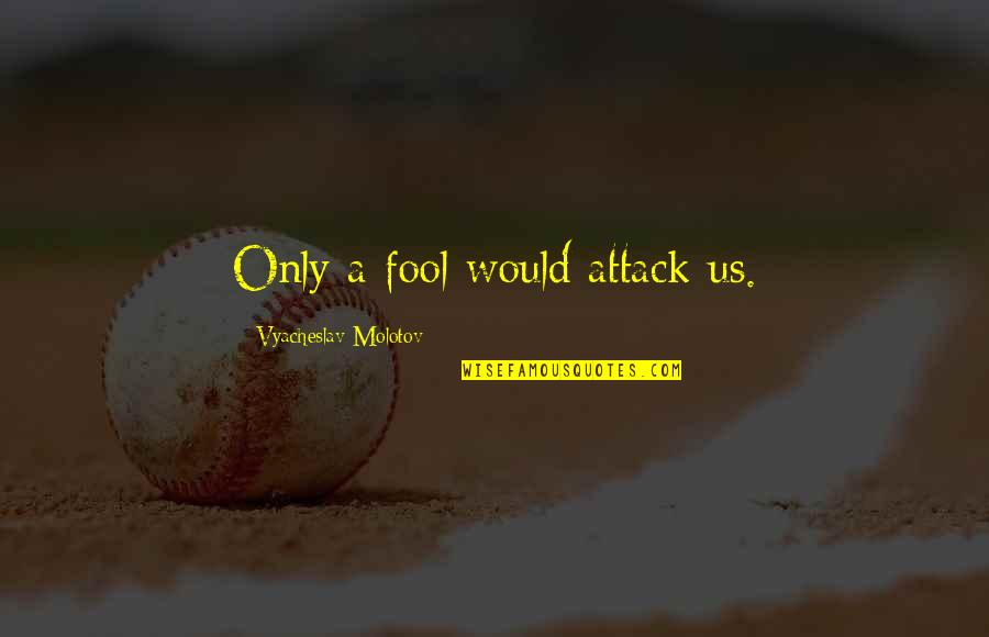 Only A Fool Quotes By Vyacheslav Molotov: Only a fool would attack us.
