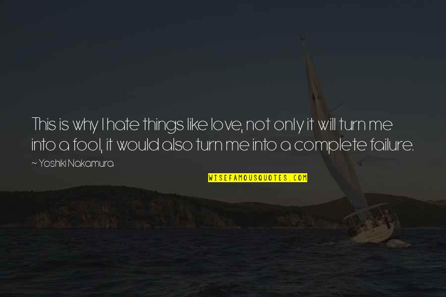 Only A Fool Quotes By Yoshiki Nakamura: This is why I hate things like love,