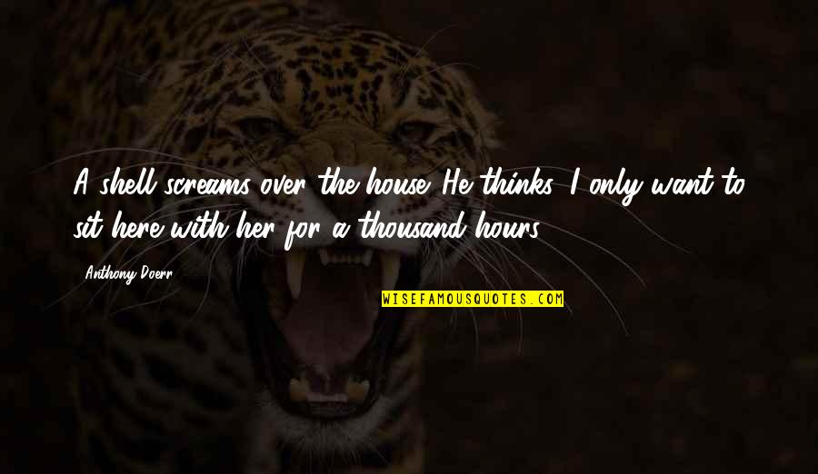 Only For Her Quotes By Anthony Doerr: A shell screams over the house. He thinks: