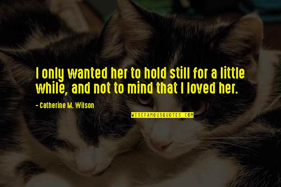 Only For Her Quotes By Catherine M. Wilson: I only wanted her to hold still for