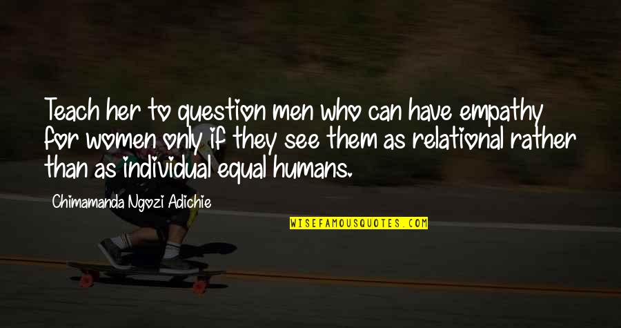 Only For Her Quotes By Chimamanda Ngozi Adichie: Teach her to question men who can have