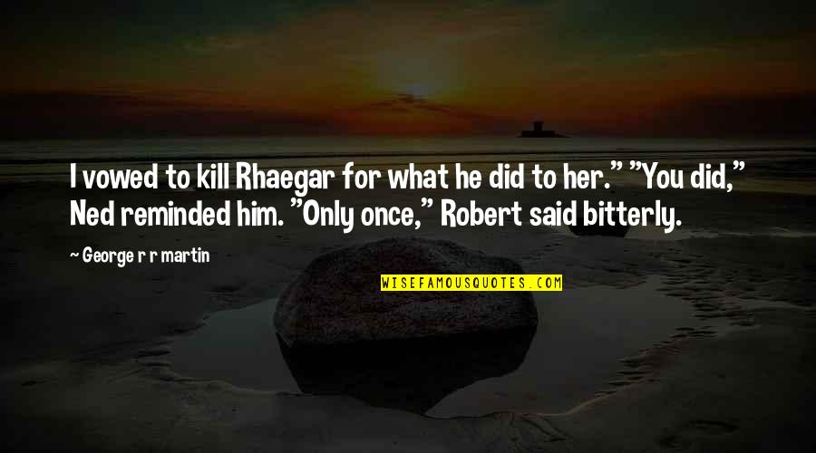 Only For Her Quotes By George R R Martin: I vowed to kill Rhaegar for what he