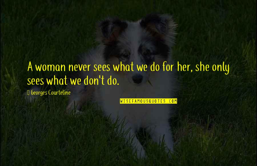 Only For Her Quotes By Georges Courteline: A woman never sees what we do for