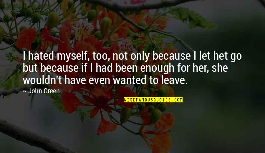 Only For Her Quotes By John Green: I hated myself, too, not only because I