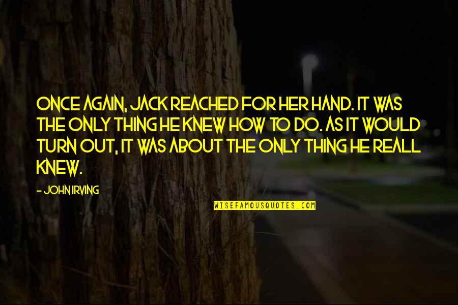 Only For Her Quotes By John Irving: Once again, Jack reached for her hand. It