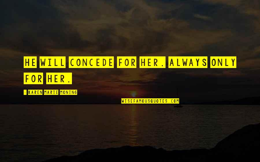 Only For Her Quotes By Karen Marie Moning: He will concede for her. Always only for