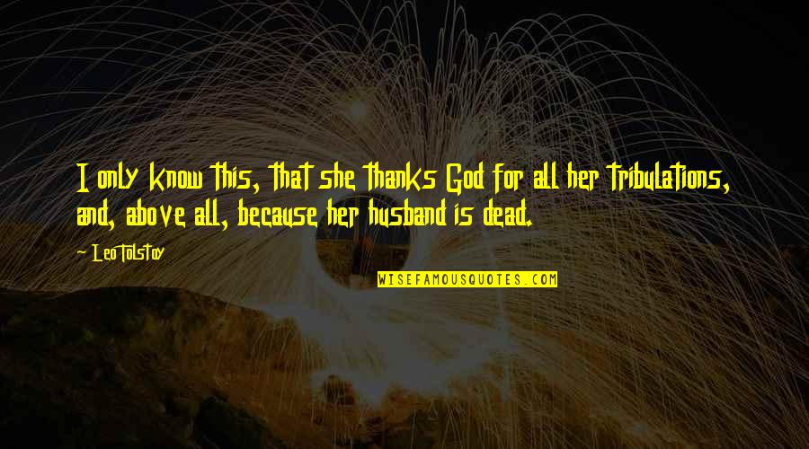Only For Her Quotes By Leo Tolstoy: I only know this, that she thanks God