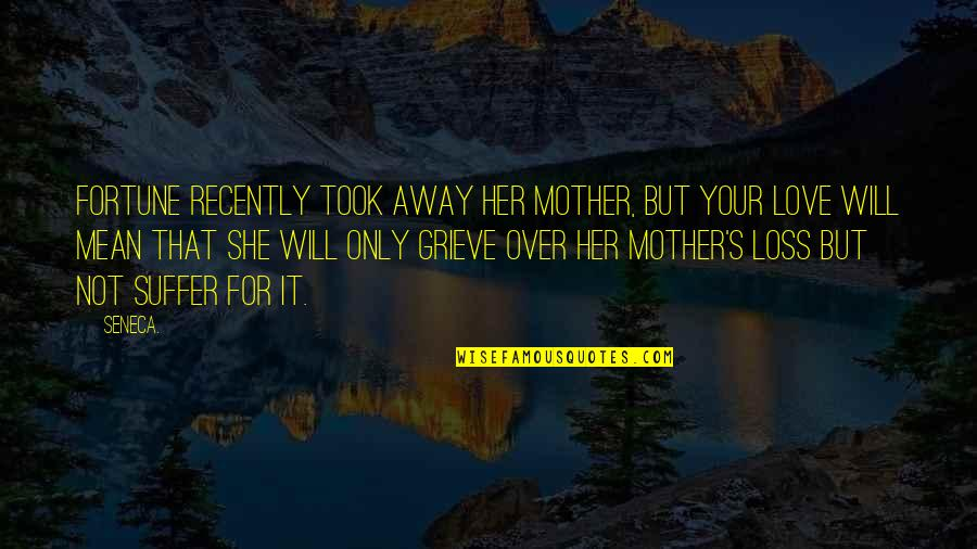 Only For Her Quotes By Seneca.: Fortune recently took away her mother, but your