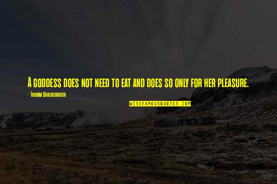 Only For Her Quotes By Thomm Quackenbush: A goddess does not need to eat and