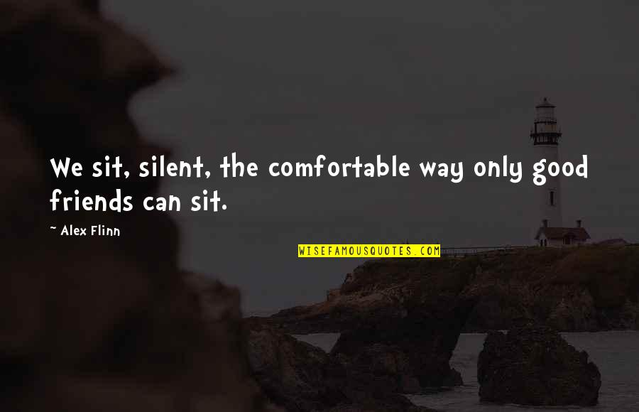 Only Friendship Quotes By Alex Flinn: We sit, silent, the comfortable way only good
