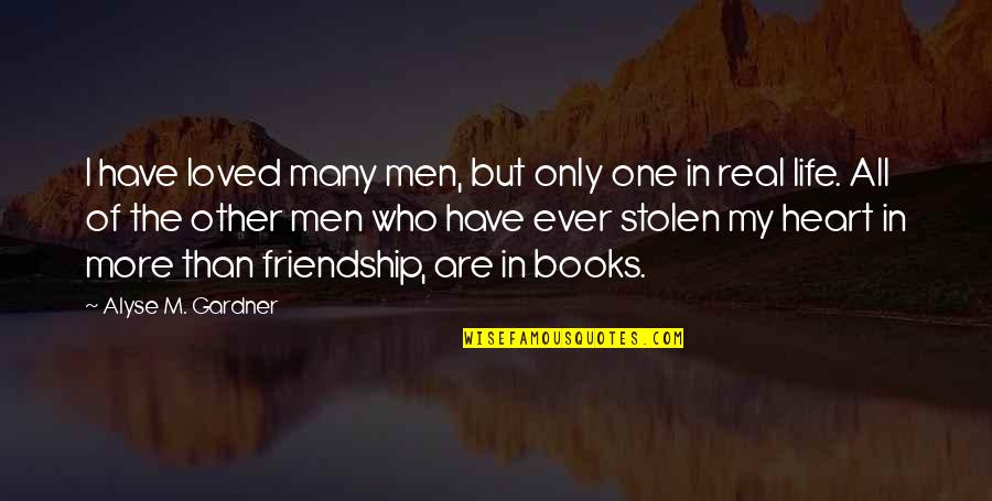 Only Friendship Quotes By Alyse M. Gardner: I have loved many men, but only one
