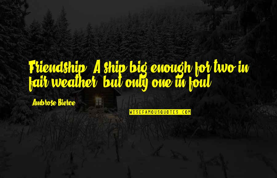 Only Friendship Quotes By Ambrose Bierce: Friendship: A ship big enough for two in