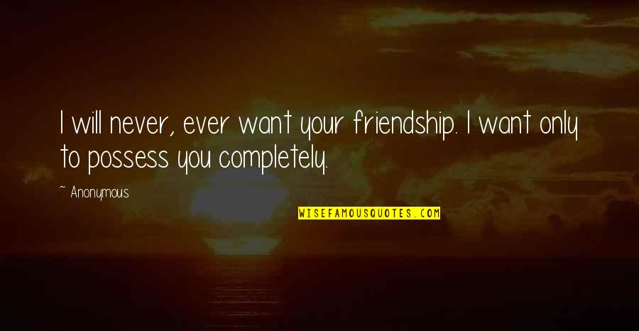 Only Friendship Quotes By Anonymous: I will never, ever want your friendship. I