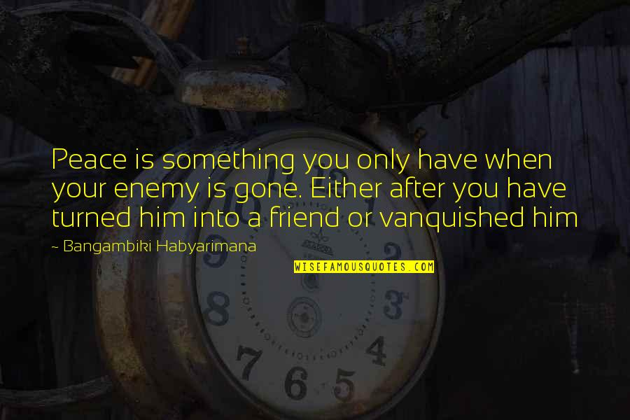Only Friendship Quotes By Bangambiki Habyarimana: Peace is something you only have when your