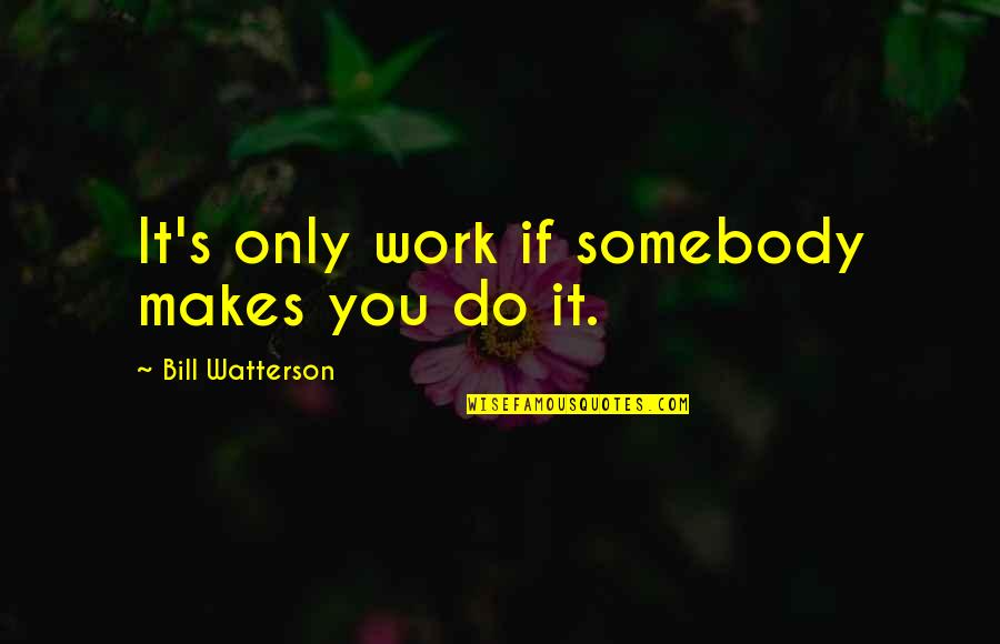 Only Friendship Quotes By Bill Watterson: It's only work if somebody makes you do