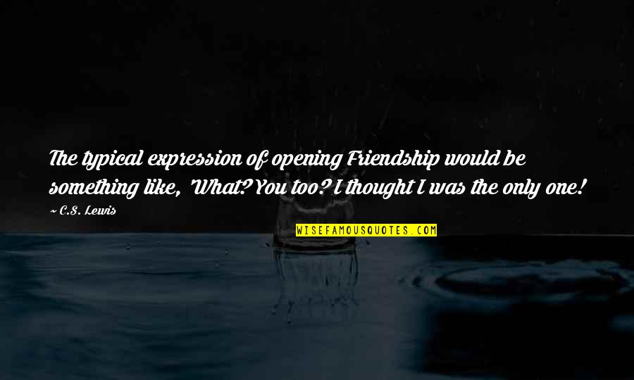 Only Friendship Quotes By C.S. Lewis: The typical expression of opening Friendship would be