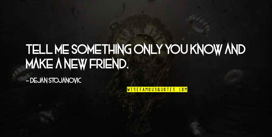Only Friendship Quotes By Dejan Stojanovic: Tell me something only you know and make