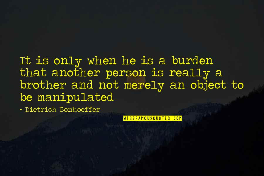 Only Friendship Quotes By Dietrich Bonhoeffer: It is only when he is a burden