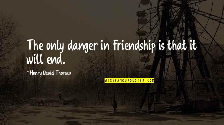 Only Friendship Quotes By Henry David Thoreau: The only danger in Friendship is that it