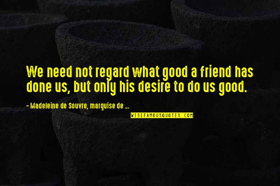Only Friendship Quotes By Madeleine De Souvre, Marquise De ...: We need not regard what good a friend
