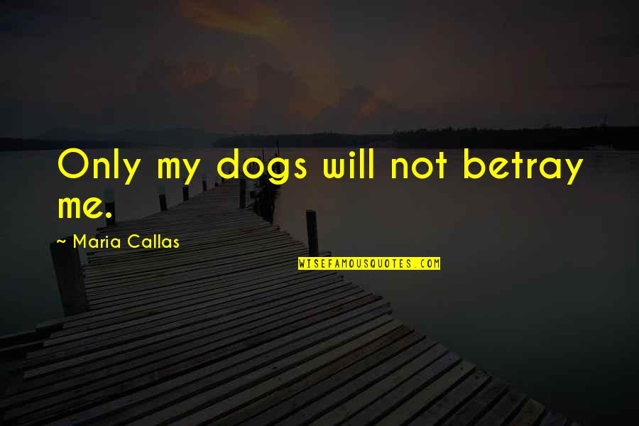 Only Friendship Quotes By Maria Callas: Only my dogs will not betray me.