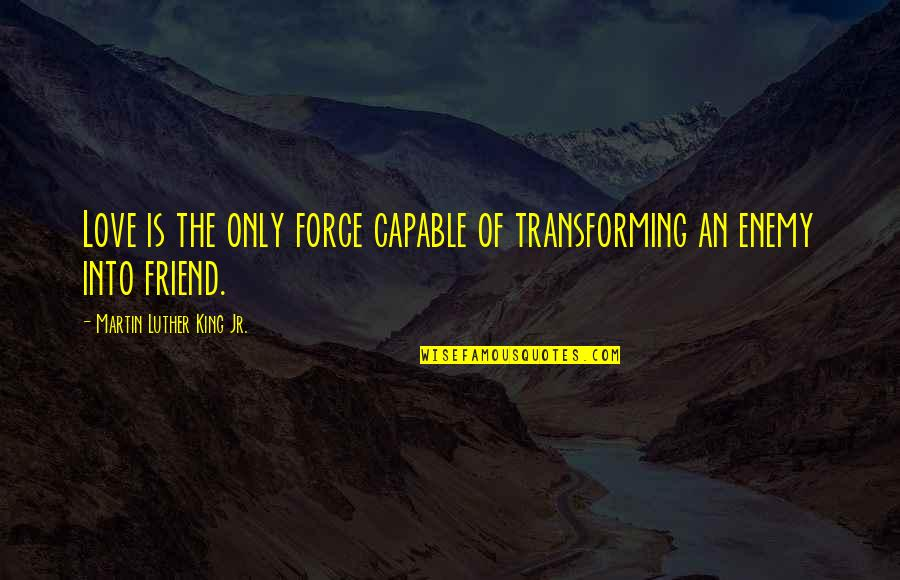 Only Friendship Quotes By Martin Luther King Jr.: Love is the only force capable of transforming
