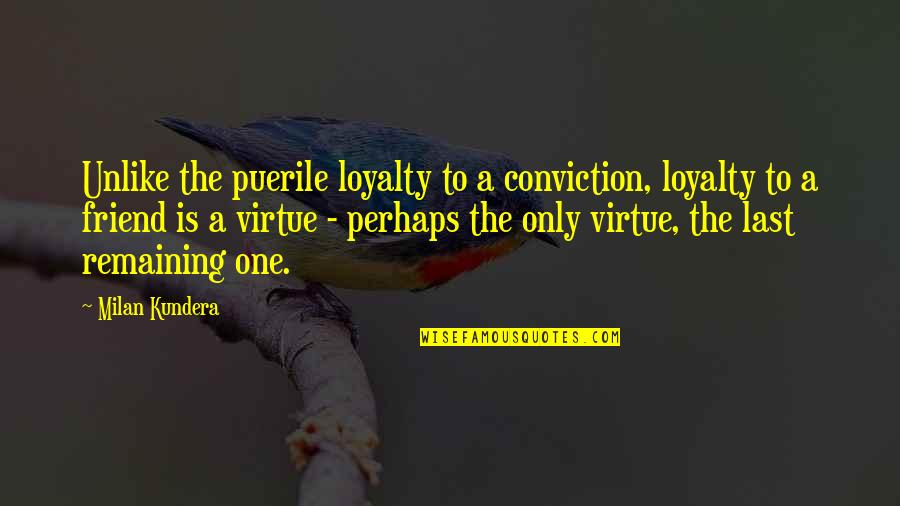 Only Friendship Quotes By Milan Kundera: Unlike the puerile loyalty to a conviction, loyalty