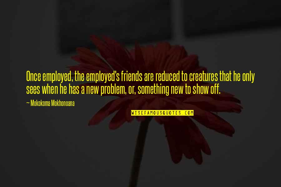 Only Friendship Quotes By Mokokoma Mokhonoana: Once employed, the employed's friends are reduced to