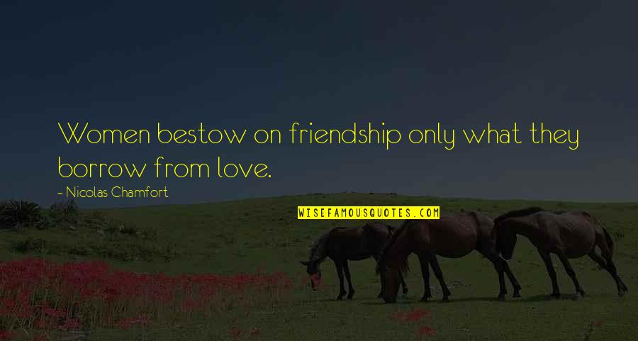 Only Friendship Quotes By Nicolas Chamfort: Women bestow on friendship only what they borrow